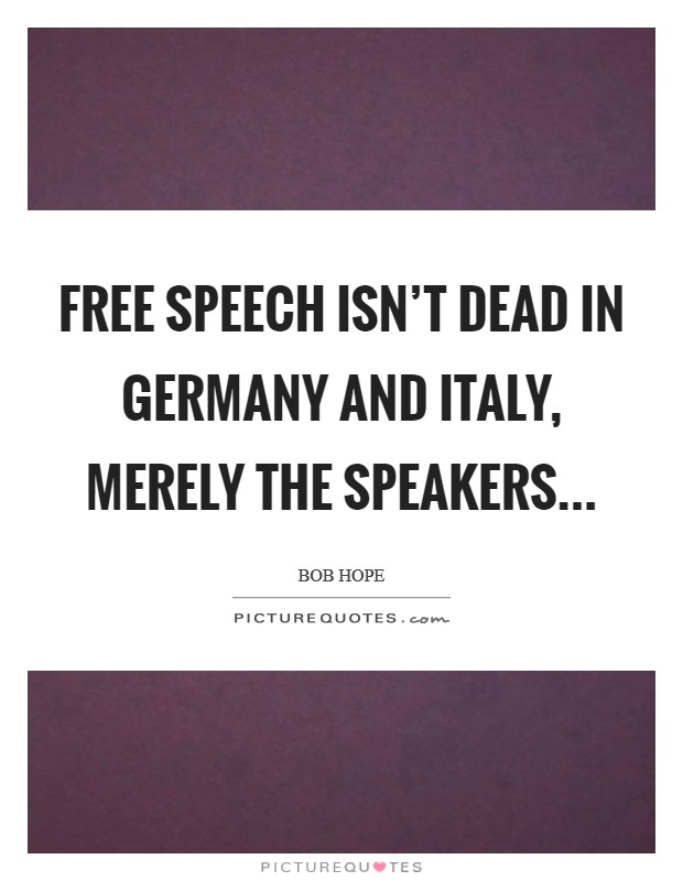 Free speech isn't dead in Germany and Italy, merely the speakers Picture Quote #1