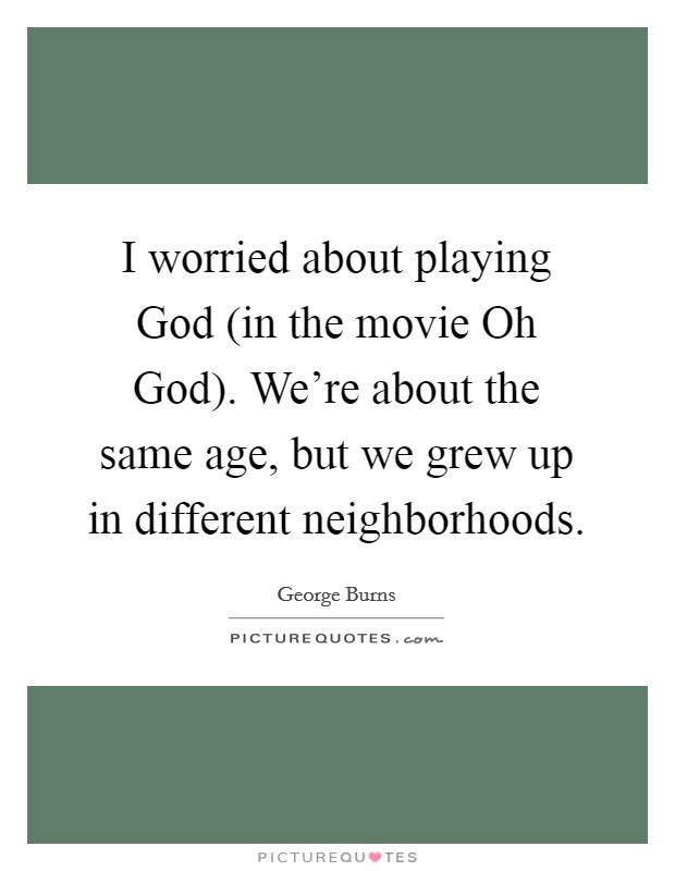 I worried about playing God (in the movie Oh God). We're about the same age, but we grew up in different neighborhoods Picture Quote #1