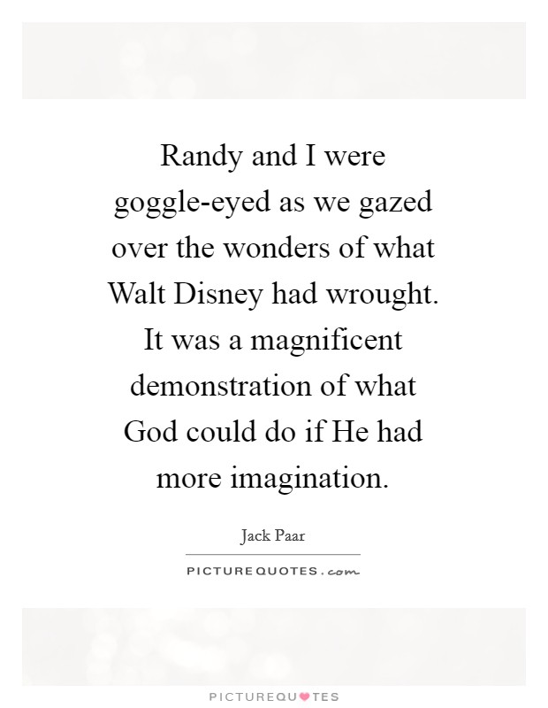 Randy and I were goggle-eyed as we gazed over the wonders of what Walt Disney had wrought. It was a magnificent demonstration of what God could do if He had more imagination Picture Quote #1