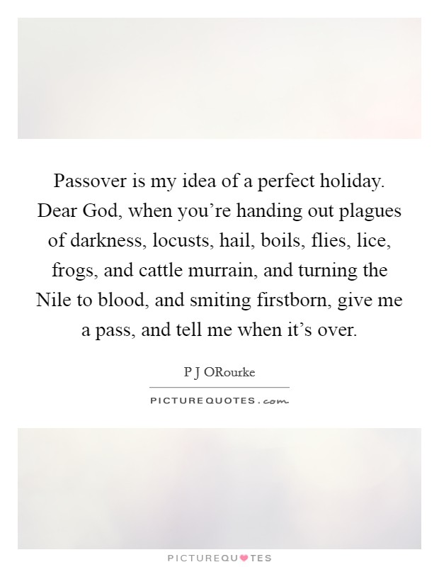 Passover is my idea of a perfect holiday. Dear God, when you're handing out plagues of darkness, locusts, hail, boils, flies, lice, frogs, and cattle murrain, and turning the Nile to blood, and smiting firstborn, give me a pass, and tell me when it's over Picture Quote #1