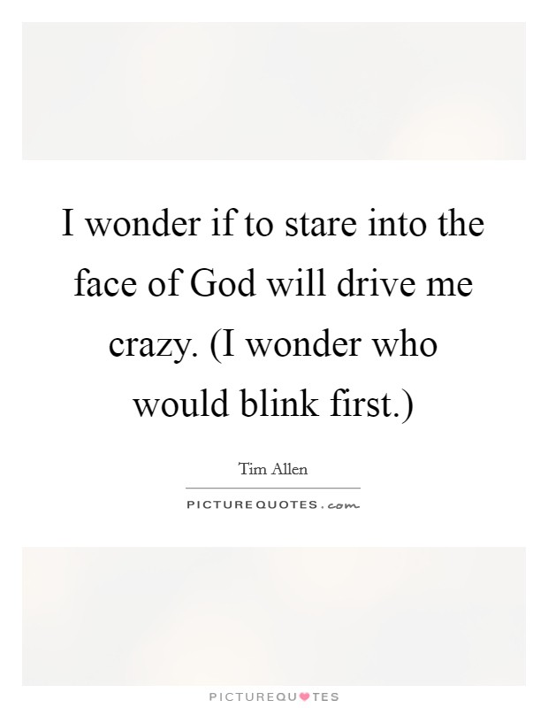 I wonder if to stare into the face of God will drive me crazy. (I wonder who would blink first.) Picture Quote #1