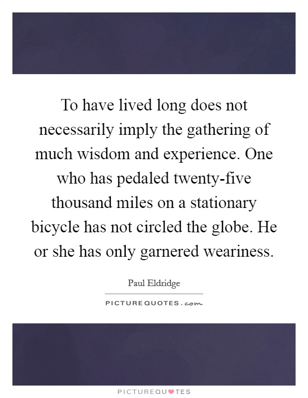 To have lived long does not necessarily imply the gathering of much wisdom and experience. One who has pedaled twenty-five thousand miles on a stationary bicycle has not circled the globe. He or she has only garnered weariness Picture Quote #1