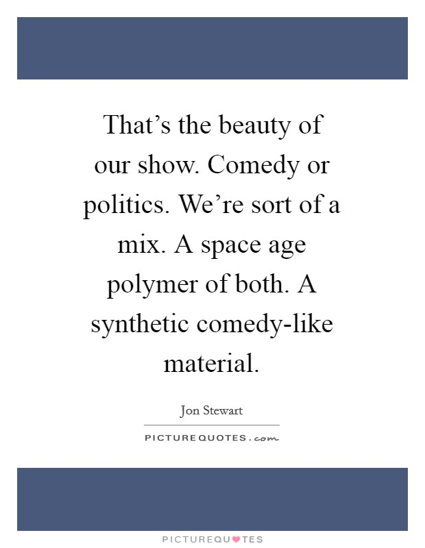That's the beauty of our show. Comedy or politics. We're sort of a mix. A space age polymer of both. A synthetic comedy-like material Picture Quote #1