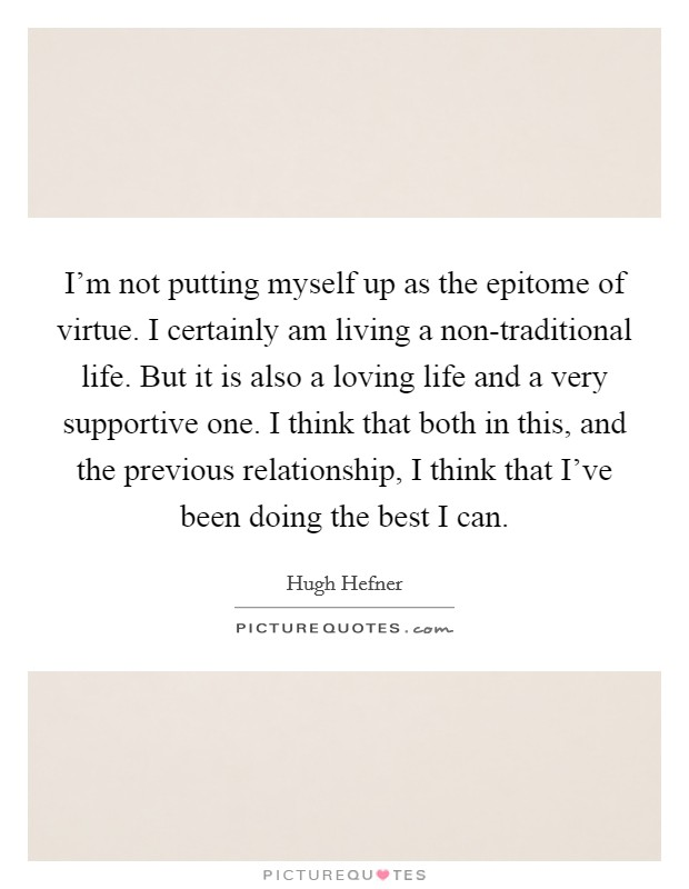 I'm not putting myself up as the epitome of virtue. I certainly am living a non-traditional life. But it is also a loving life and a very supportive one. I think that both in this, and the previous relationship, I think that I've been doing the best I can Picture Quote #1