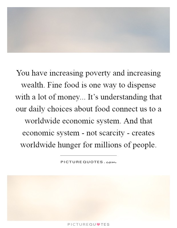 You have increasing poverty and increasing wealth. Fine food is one way to dispense with a lot of money... It's understanding that our daily choices about food connect us to a worldwide economic system. And that economic system - not scarcity - creates worldwide hunger for millions of people Picture Quote #1