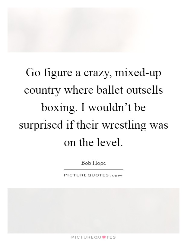 Go figure a crazy, mixed-up country where ballet outsells boxing. I wouldn't be surprised if their wrestling was on the level Picture Quote #1