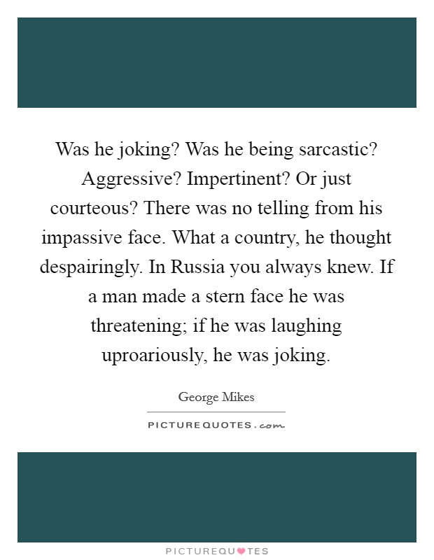 Was he joking? Was he being sarcastic? Aggressive? Impertinent? Or just courteous? There was no telling from his impassive face. What a country, he thought despairingly. In Russia you always knew. If a man made a stern face he was threatening; if he was laughing uproariously, he was joking Picture Quote #1
