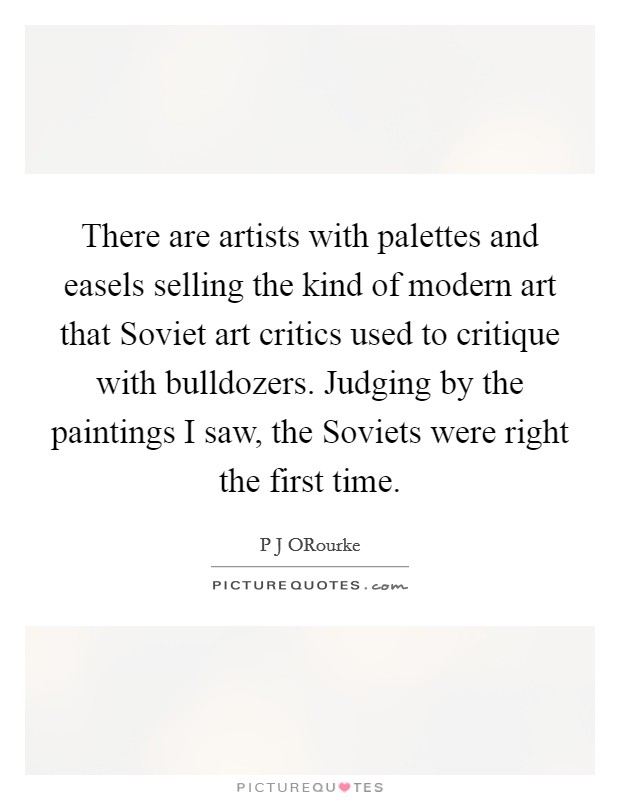 There are artists with palettes and easels selling the kind of modern art that Soviet art critics used to critique with bulldozers. Judging by the paintings I saw, the Soviets were right the first time Picture Quote #1