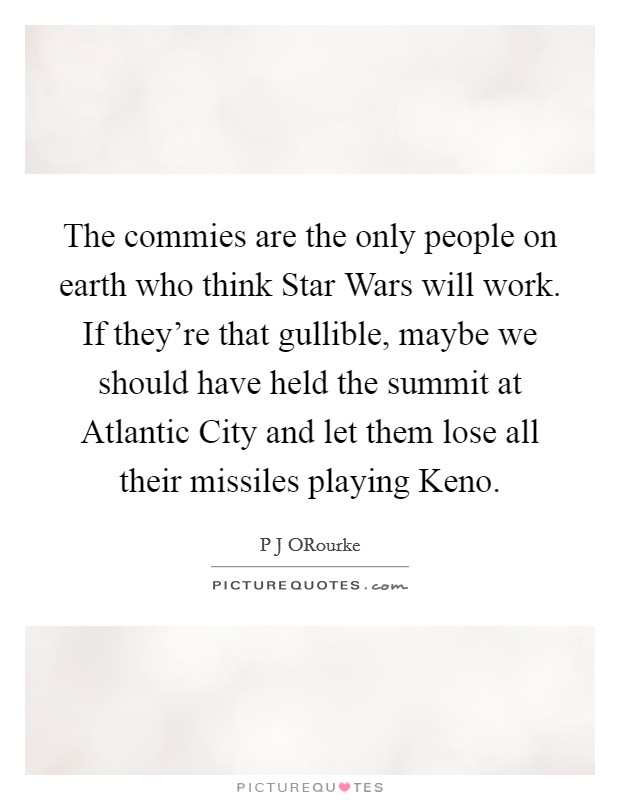 The commies are the only people on earth who think Star Wars will work. If they're that gullible, maybe we should have held the summit at Atlantic City and let them lose all their missiles playing Keno Picture Quote #1
