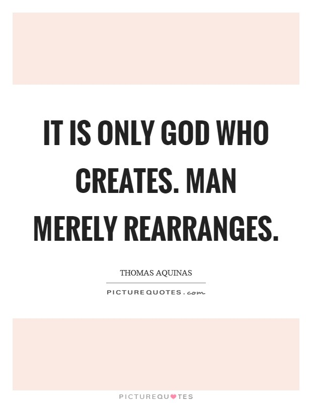 It is only God who creates. Man merely rearranges Picture Quote #1