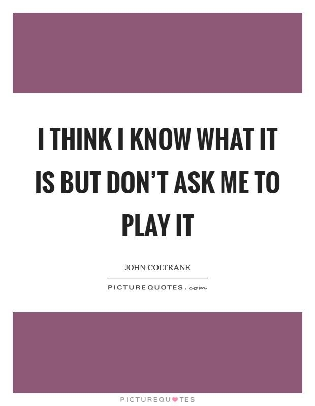 I think I know what it is but don't ask me to play it Picture Quote #1