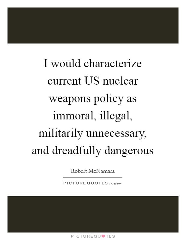 I would characterize current US nuclear weapons policy as immoral, illegal, militarily unnecessary, and dreadfully dangerous Picture Quote #1