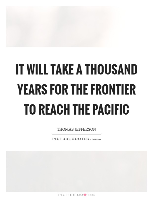 It will take a thousand years for the frontier to reach the Pacific Picture Quote #1