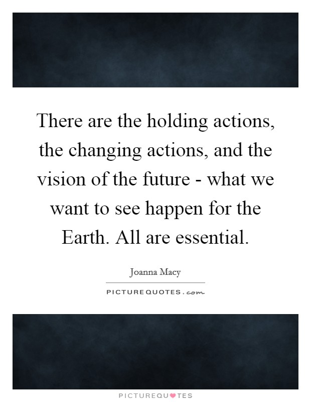 There are the holding actions, the changing actions, and the vision of the future - what we want to see happen for the Earth. All are essential Picture Quote #1