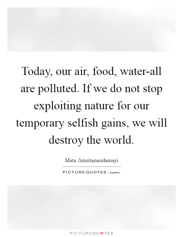 Today, our air, food, water-all are polluted. If we do not stop exploiting nature for our temporary selfish gains, we will destroy the world Picture Quote #1