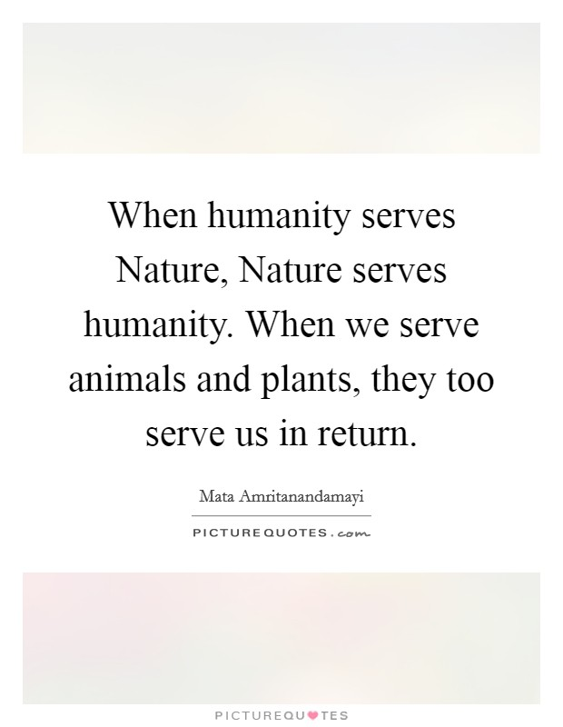 When humanity serves Nature, Nature serves humanity. When we serve animals and plants, they too serve us in return Picture Quote #1