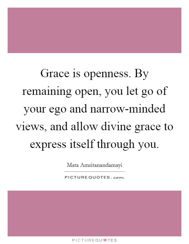Grace is openness. By remaining open, you let go of your ego and narrow-minded views, and allow divine grace to express itself through you Picture Quote #1
