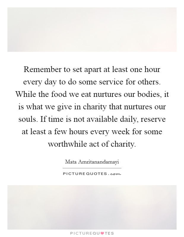 Remember to set apart at least one hour every day to do some service for others. While the food we eat nurtures our bodies, it is what we give in charity that nurtures our souls. If time is not available daily, reserve at least a few hours every week for some worthwhile act of charity Picture Quote #1