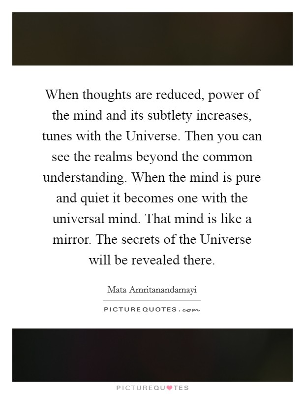 When thoughts are reduced, power of the mind and its subtlety increases, tunes with the Universe. Then you can see the realms beyond the common understanding. When the mind is pure and quiet it becomes one with the universal mind. That mind is like a mirror. The secrets of the Universe will be revealed there Picture Quote #1