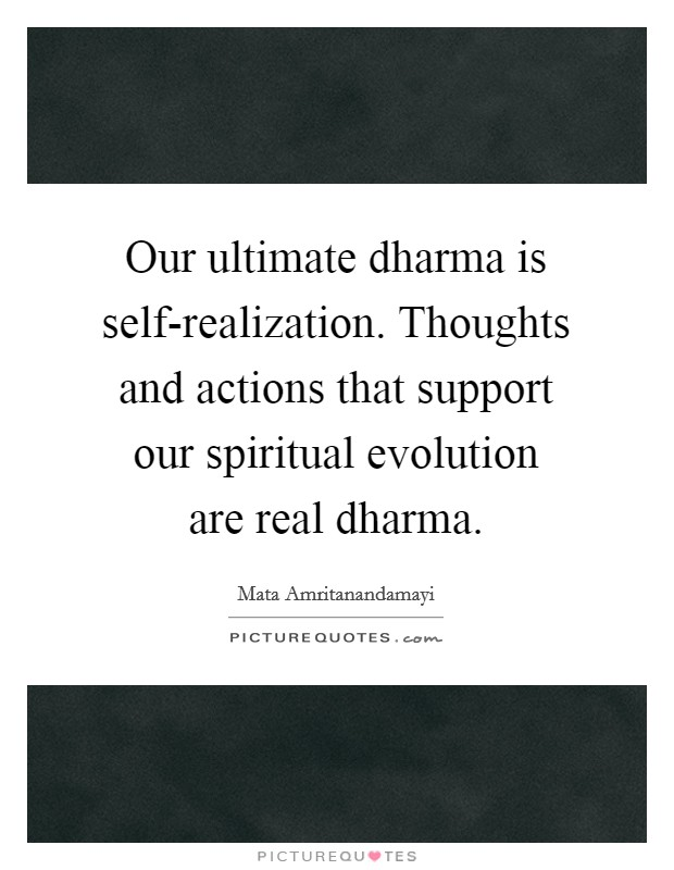 Our ultimate dharma is self-realization. Thoughts and actions that support our spiritual evolution are real dharma Picture Quote #1