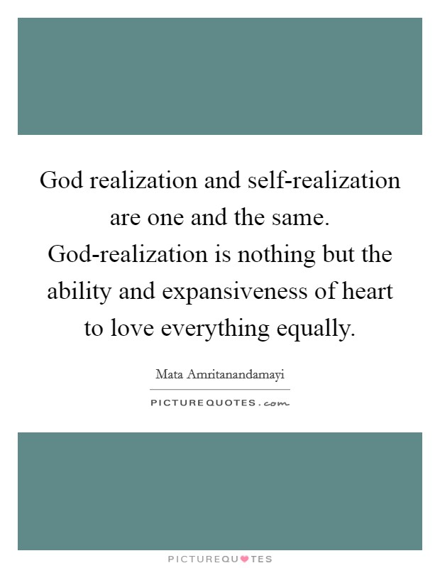 God realization and self-realization are one and the same. God-realization is nothing but the ability and expansiveness of heart to love everything equally Picture Quote #1