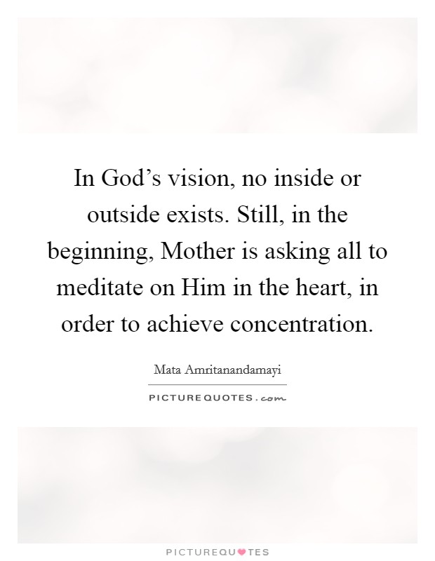 In God's vision, no inside or outside exists. Still, in the beginning, Mother is asking all to meditate on Him in the heart, in order to achieve concentration Picture Quote #1