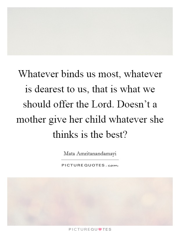 Whatever binds us most, whatever is dearest to us, that is what we should offer the Lord. Doesn't a mother give her child whatever she thinks is the best? Picture Quote #1