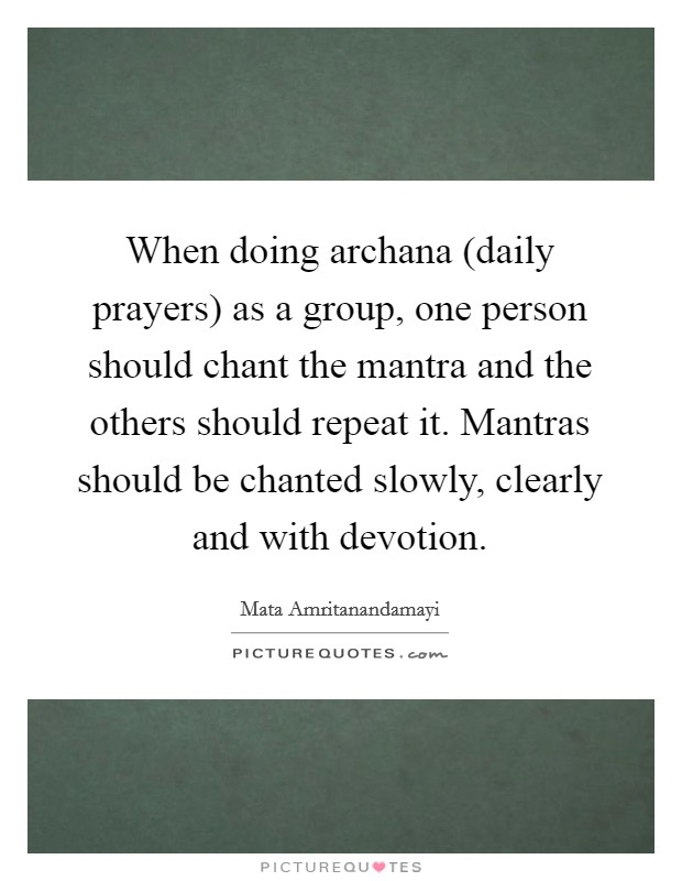 When doing archana (daily prayers) as a group, one person should chant the mantra and the others should repeat it. Mantras should be chanted slowly, clearly and with devotion Picture Quote #1