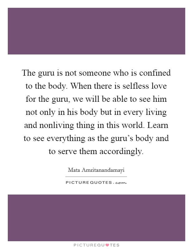 The guru is not someone who is confined to the body. When there is selfless love for the guru, we will be able to see him not only in his body but in every living and nonliving thing in this world. Learn to see everything as the guru's body and to serve them accordingly Picture Quote #1