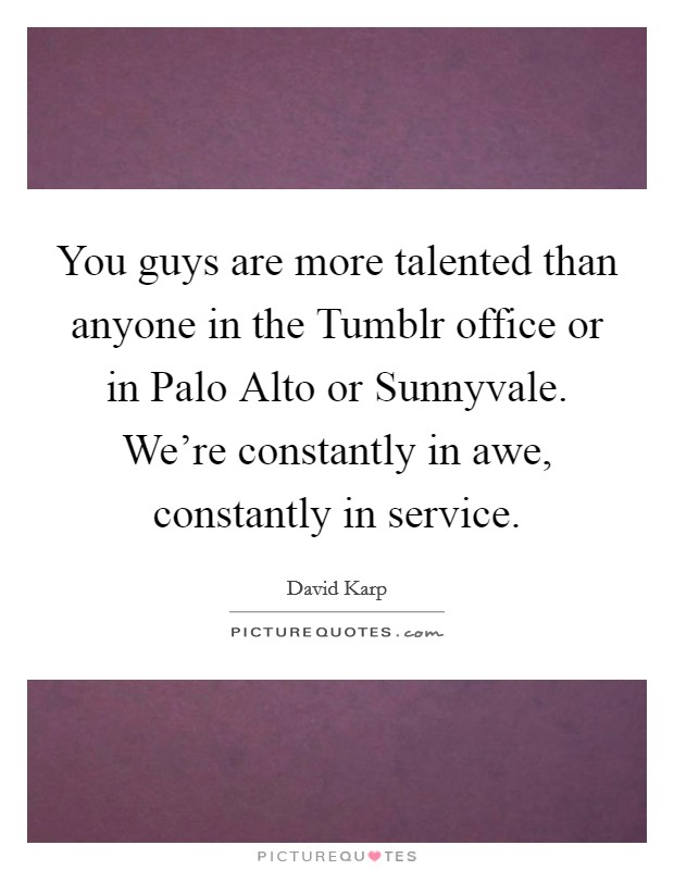 You guys are more talented than anyone in the Tumblr office or in Palo Alto or Sunnyvale. We're constantly in awe, constantly in service Picture Quote #1