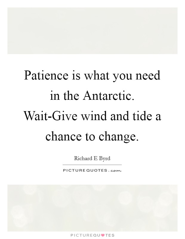 Patience is what you need in the Antarctic. Wait-Give wind and tide a chance to change Picture Quote #1