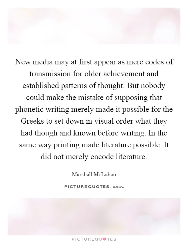 New media may at first appear as mere codes of transmission for older achievement and established patterns of thought. But nobody could make the mistake of supposing that phonetic writing merely made it possible for the Greeks to set down in visual order what they had though and known before writing. In the same way printing made literature possible. It did not merely encode literature Picture Quote #1