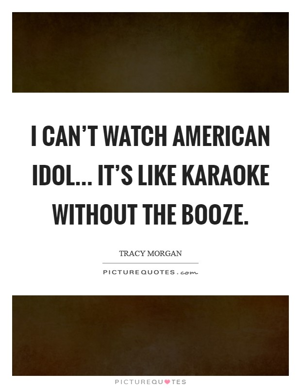 I can't watch American Idol... it's like karaoke without the booze Picture Quote #1