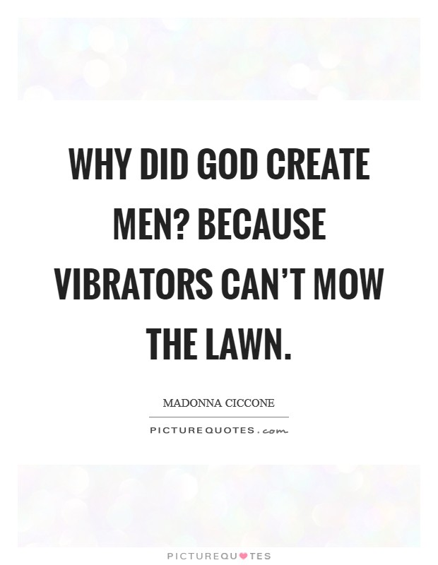 Why did God create men? Because vibrators can't mow the lawn Picture Quote #1