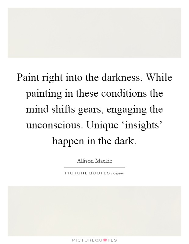 Paint right into the darkness. While painting in these conditions the mind shifts gears, engaging the unconscious. Unique 'insights' happen in the dark Picture Quote #1