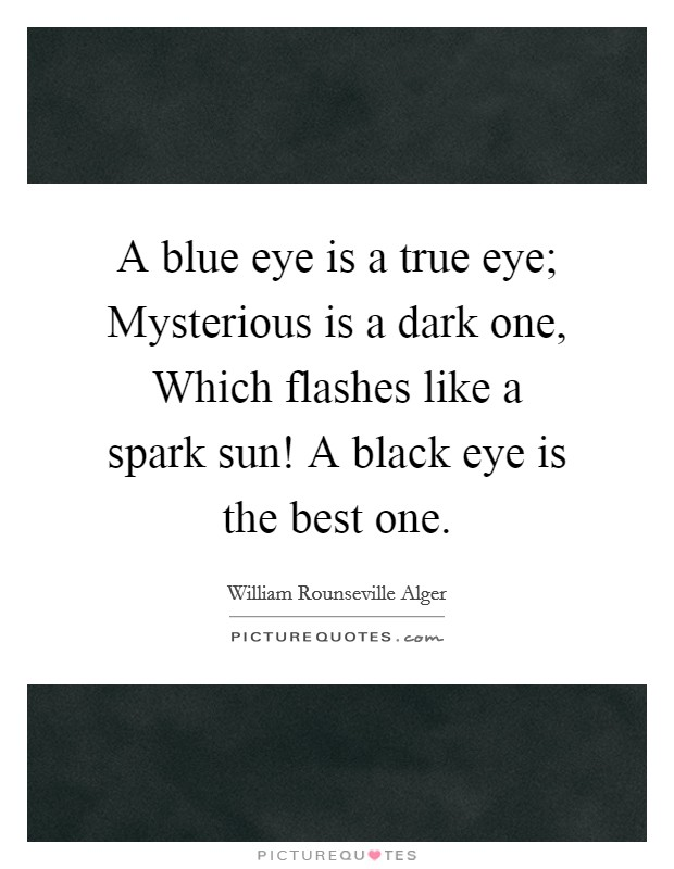 A blue eye is a true eye; Mysterious is a dark one, Which flashes like a spark sun! A black eye is the best one Picture Quote #1