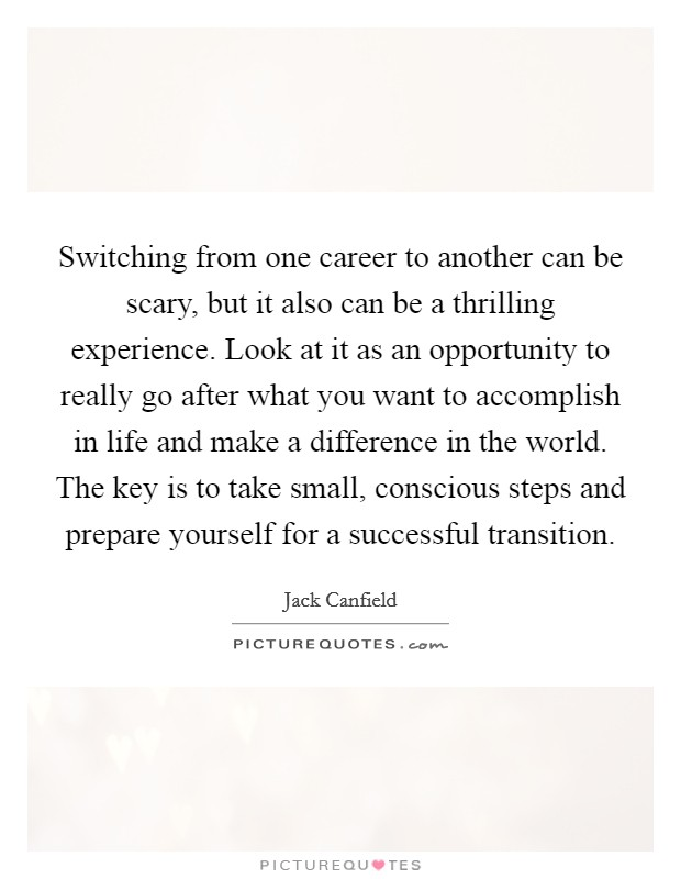 Switching from one career to another can be scary, but it also can be a thrilling experience. Look at it as an opportunity to really go after what you want to accomplish in life and make a difference in the world. The key is to take small, conscious steps and prepare yourself for a successful transition Picture Quote #1