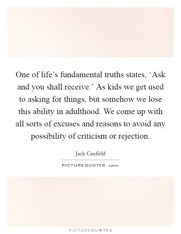 One of life's fundamental truths states, 'Ask and you shall receive.' As kids we get used to asking for things, but somehow we lose this ability in adulthood. We come up with all sorts of excuses and reasons to avoid any possibility of criticism or rejection Picture Quote #1