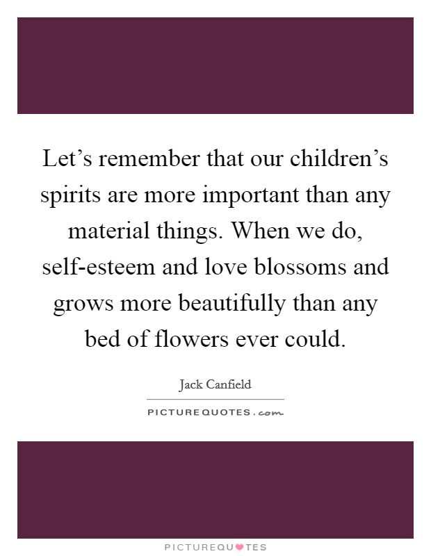 Let's remember that our children's spirits are more important than any material things. When we do, self-esteem and love blossoms and grows more beautifully than any bed of flowers ever could Picture Quote #1