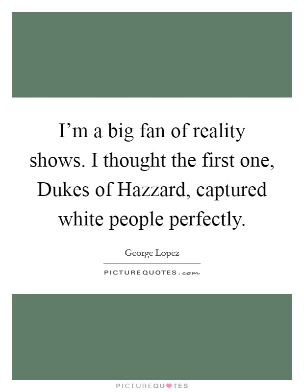 I'm a big fan of reality shows. I thought the first one, Dukes of Hazzard, captured white people perfectly Picture Quote #1