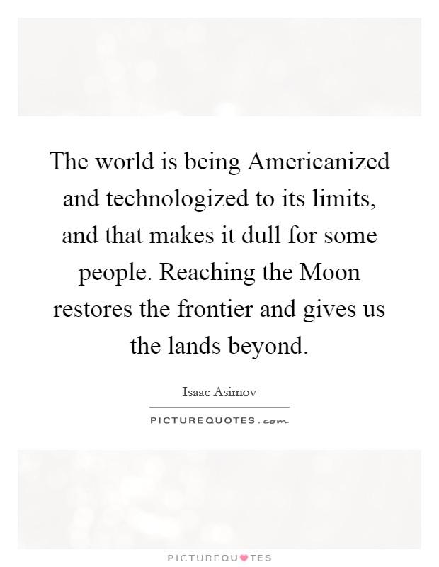 The world is being Americanized and technologized to its limits, and that makes it dull for some people. Reaching the Moon restores the frontier and gives us the lands beyond Picture Quote #1
