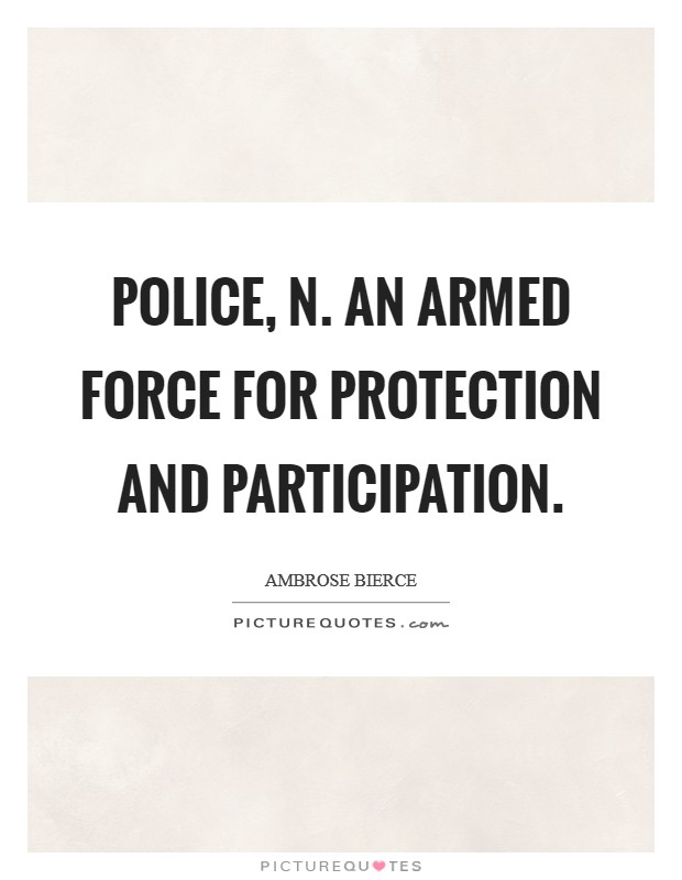 POLICE, n. An armed force for protection and participation Picture Quote #1