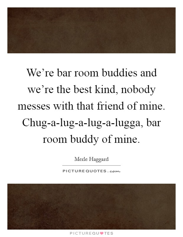We're bar room buddies and we're the best kind, nobody messes with that friend of mine. Chug-a-lug-a-lug-a-lugga, bar room buddy of mine Picture Quote #1
