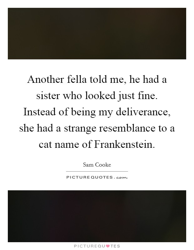 Another fella told me, he had a sister who looked just fine. Instead of being my deliverance, she had a strange resemblance to a cat name of Frankenstein Picture Quote #1