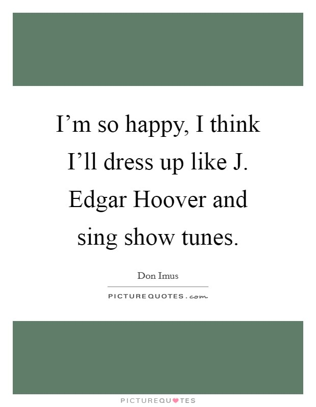 I'm so happy, I think I'll dress up like J. Edgar Hoover and sing show tunes Picture Quote #1