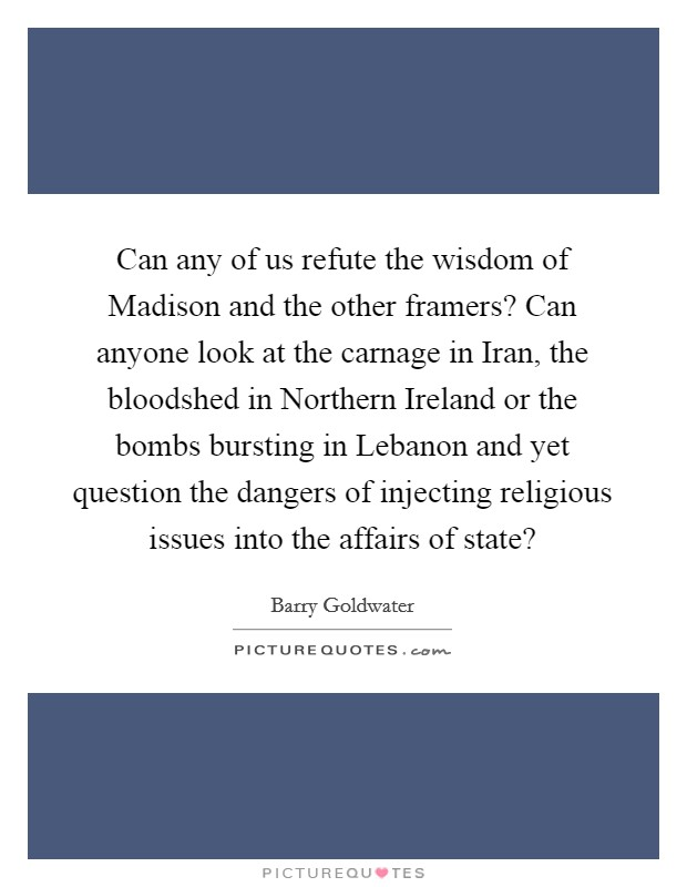 Can any of us refute the wisdom of Madison and the other framers? Can anyone look at the carnage in Iran, the bloodshed in Northern Ireland or the bombs bursting in Lebanon and yet question the dangers of injecting religious issues into the affairs of state? Picture Quote #1