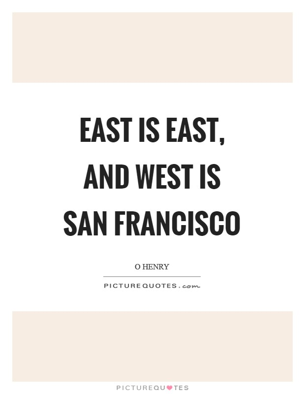 East is East, and West is San Francisco Picture Quote #1