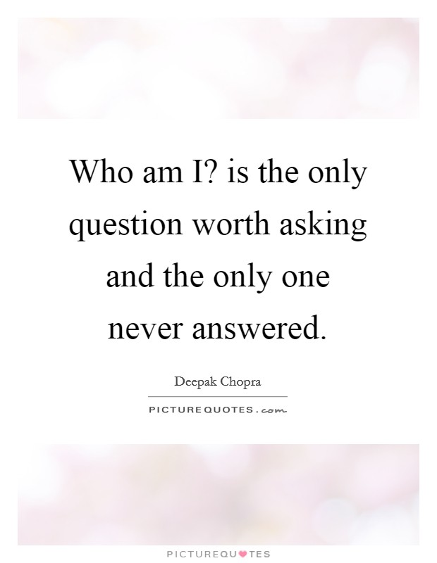 Who am I? is the only question worth asking and the only one never answered Picture Quote #1