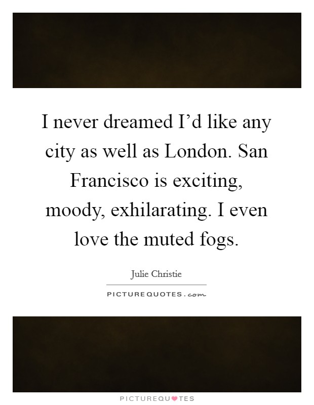 I never dreamed I'd like any city as well as London. San Francisco is exciting, moody, exhilarating. I even love the muted fogs Picture Quote #1