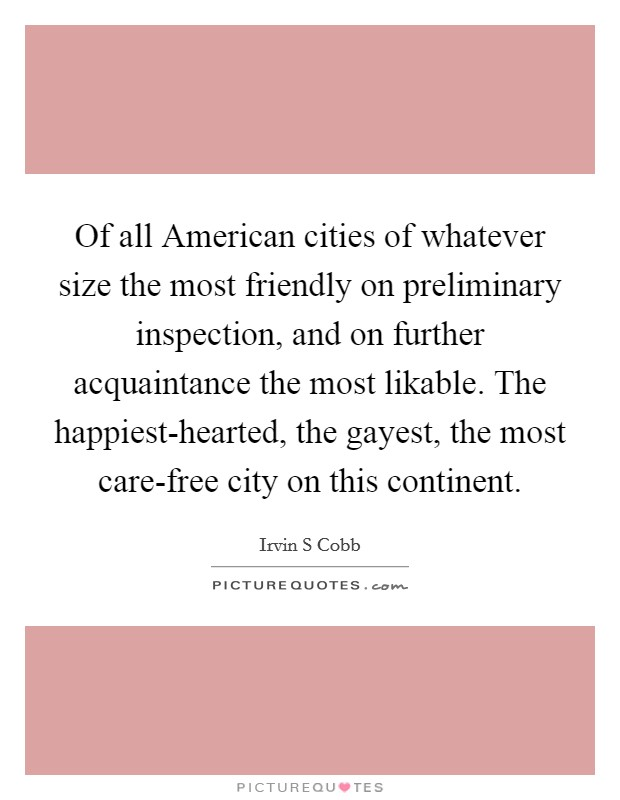Of all American cities of whatever size the most friendly on preliminary inspection, and on further acquaintance the most likable. The happiest-hearted, the gayest, the most care-free city on this continent Picture Quote #1